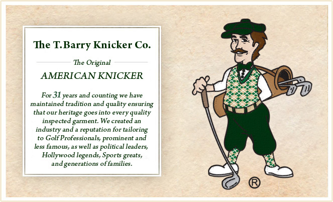 The Original AMERICAN KNICKER For 29 years and counting we have maintained tradition and quality ensuring that our heritage goes into every quality inspected garment. We created an industry and a reputation for tailoring to Golf Professionals, prominent and less famous, as well as political leaders, Hollywood legends, Sports greats, and generations of families.
